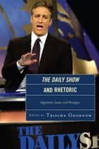 The Daily Show and Rhetoric - Arguments, Issues, and Strategies ebook by Trischa Goodnow, Jonathan E. Barbur, C Wesley Buerkle,...