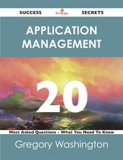 Application Management 20 Success Secrets - 20 Most Asked Questions On Application Management - What You Need To Know ebook by Gregory Washington