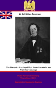 The Diary Of A Cavalry Officer In The Peninsular And Waterloo Campaigns, 1809 - 1815 ebook by Lieutenant-Colonel William Tomkinson,Pickle Partners Publishing,Rt. Hon. James Tomkinson