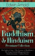 Buddhism & Hinduism Premium Collection: The Light of Asia + The Essence of Buddhism + The Song Celestial (Bhagavad-Gita) + Hindu Literature + Indian Poetry - Religious Studies, Spiritual Poems & Sacred Writings ebook by Edwin Arnold