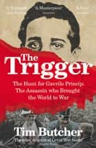 The Trigger - Hunting the Assassin Who Brought the World to War eBook by Tim Butcher