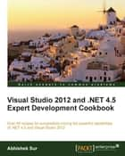 Visual Studio 2012 and .NET 4.5 Expert Development Cookbook ebook by Abhishek Sur