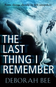 The Last Thing I Remember - A dark and emotional thriller ebook by Deborah Bee