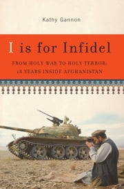 I is for Infidel - From Holy War to Holy Terror in Afghanistan ebook by Kathy Gannon
