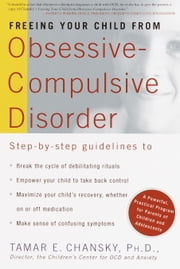 Freeing Your Child from Obsessive-Compulsive Disorder - A Powerful, Practical Program for Parents of Children and Adolescents ebook by Tamar Chansky, Ph.D.