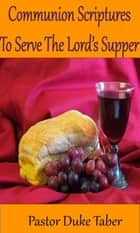Communion Scriptures To Serve The Lord's Supper ebook by Duke Taber
