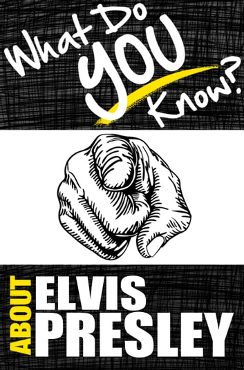 What Do You Know About Elvis Presley? - The Unauthorized Trivia Quiz Game Book About Elvis Presley Facts ebook by T.K. Parker