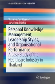 Personal Knowledge Management, Leadership Styles, and Organisational Performance - A Case Study of the Healthcare Industry in Thailand ebook by Vissanu Zumitzavan,Jonathan Michie