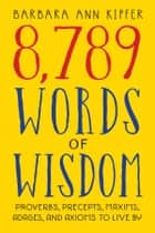 8,789 Words of Wisdom - Proverbs, Precepts, Maxims, Adages, and Axioms to Live By ebook by Barbara Ann Kipfer