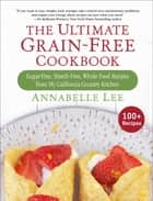 The Ultimate Grain-Free Cookbook - Sugar-Free, Starch-Free, Whole Food Recipes from My California Country Kitchen ebook by Annabelle Lee