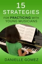 15 Strategies for Practicing with Young Musicians ebook by Danielle Gomez