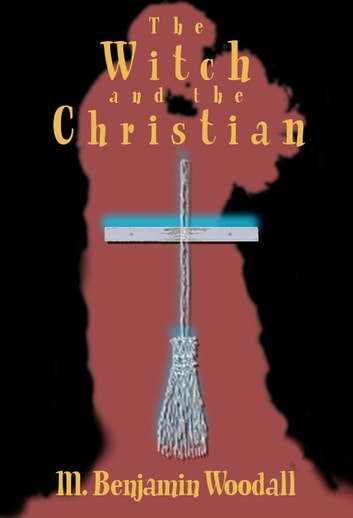 The Witch and the Christian ebook by M. Benjamin Woodall