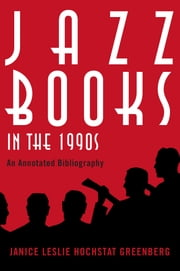 Jazz Books in the 1990s - An Annotated Bibliography ebook by Janice Leslie Hochstat Greenberg