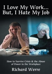 I Love My Work But, I Hate My Job - How to Survive Crisis & the Abuse of Power in the Workplace ebook by Richard Werre