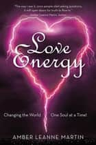 Love Energy - Changing the World One Soul at a Time! ebook by Amber Leanne Martin