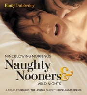 Mindblowing Mornings, Naughty Nooners, and Wild Nights - A Couple's Round-the-Clock Guide to Sizzling Quickies--Right Here, Right Now! ebook by Emily Dubberley