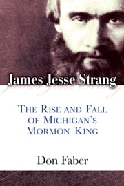 James Jesse Strang - The Rise and Fall of Michigan's Mormon King ebook by Don Faber