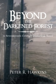 Beyond the Darkened Forest - A Seventeenth Century Historical Novel ebook by Peter R. Hawkins