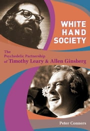 White Hand Society - The Psychedelic Partnership of Timothy Leary & Allen Ginsberg ebook by Peter Conners