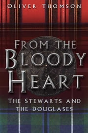 From the Bloody Heart - The Stewarts and the Douglases ebook by Oliver Thomson