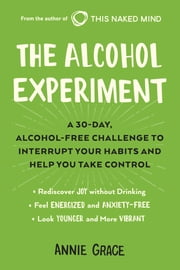 The Alcohol Experiment - A 30-day, Alcohol-Free Challenge to Interrupt Your Habits and Help You Take Control ebook by Annie Grace