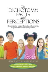 The Dichotomy: Facts and Perceptions - Reorientation on psychosocial, educational, religious and traditional dynamics. ebook by LENKWANE H. MATHUNYANE