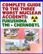 Complete Guide to the Three Worst Nuclear Power Plant Accidents: Fukushima 2011, Three Mile Island 1979, and Chernobyl 1986 - Authoritative Coverage of Radiation Releases and Effects ebook by Progressive Management