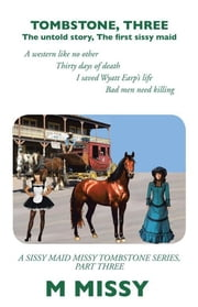 Tombstone, Three - The Untold Story, the First Sissy Maid a Western Like No Other Thirty Days of Death I Saved Wyatt Earp'S Life Bad Men Need Killing a Sissy Maid Missy Tombstone Series, Part Three ebook by M MISSY