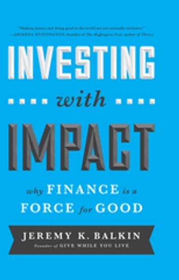 Investing with Impact - Why Finance is a Force for Good ebook by Jeremy Balkin