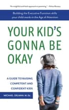 Your Kid's Gonna Be Okay - Building the Executive Function Skills Your Child Needs in the Age of Attention ebook by Michael Delman