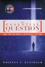 The Essential Question - How You Can Make a Difference for God ebook by Whitney T. Kuniholm