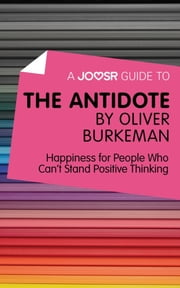 A Joosr Guide to... The Antidote by Oliver Burkeman: Happiness for People Who Can't Stand Positive Thinking ebook by Joosr