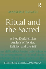 Ritual and the Sacred - A Neo-Durkheimian Analysis of Politics, Religion and the Self ebook by Massimo Rosati