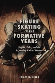 Figure Skating in the Formative Years - Singles, Pairs, and the Expanding Role of Women ebook by James R Hines