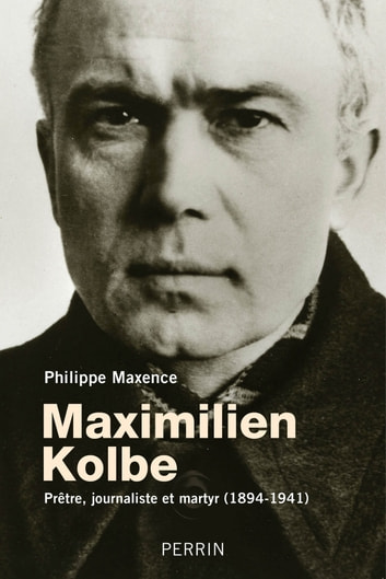 Maximilien Kolbe - prêtre, journaliste et martyr (1894-1941) eBook by Philippe MAXENCE