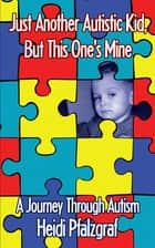Just Another Autistic Kid, but This One's Mine - A Journey Through Autism ebook by Heidi Pfalzgraf