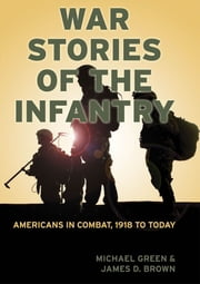 War Stories of the Infantry - Americans in Combat, 1918 to Today ebook by Michael Green,James D. Brown