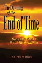 The Dawning of the End of Time ebook by I. Charles Williams