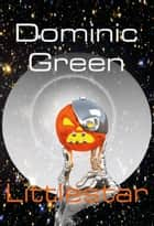 Littlestar: A Science Fiction Comedy of Interstellar War and Virtual Gods ebook by Dominic Green