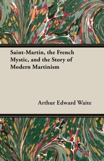 Saint-Martin, the French Mystic, and the Story of Modern Martinism ebook by Arthur Edward Waite