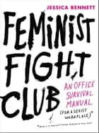 Feminist Fight Club - An Office Survival Manual for a Sexist Workplace ebook by Jessica Bennett