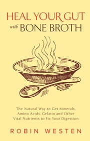 Heal Your Gut with Bone Broth - The Natural Way to get Minerals, Amino Acids, Gelatin and Other Vital Nutrients to Fix Your Digestion ebook by Robin Westen