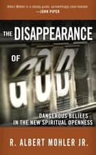 The Disappearance of God - Dangerous Beliefs in the New Spiritual Openness ebook by Dr. R. Albert Mohler