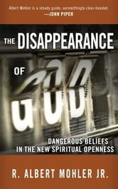 The Disappearance of God - Dangerous Beliefs in the New Spiritual Openness ebook by R. Albert Mohler