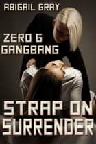 Strap On Surrender - Zero G Gangbang ebook by Abigail Gray