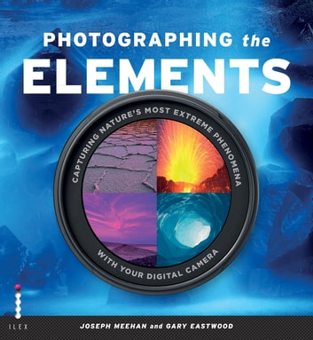 Photographing the Elements - Capturing Nature's Most Extreme Phenomena With Your Digital Camera eBook by Gary Eastwood,Joseph Meehan