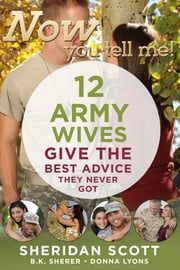Now You Tell Me! 12 Army Wives Give the Best Advice They Never Got ebook by Sheridan Scott,B. K. Sherer,Donna Lyons
