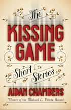 The Kissing Game - Short Stories ebook by Aidan Chambers