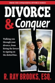 Divorce and Conquer - Walking You Through Your Divorce, from Hiring the Lawyer to Signing on the Dotted Line ebook by R. Ray Brooks