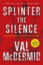 Splinter the Silence - A Tony Hill and Carol Jordan Novel ebook by Val McDermid
